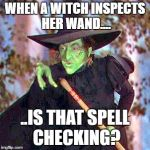 Wicked Witch | WHEN A WITCH INSPECTS HER WAND.... ..IS THAT SPELL CHECKING? | image tagged in wicked witch | made w/ Imgflip meme maker