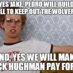 Napolean Dynamite | YES JAKE, PEDRO WILL BUILD A WALL TO KEEP OUT THE WOLVERINES. AND, YES WE WILL MAKE JACK HUGHMAN PAY FOR IT. | image tagged in napolean dynamite | made w/ Imgflip meme maker