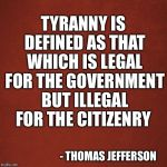 Blank Red Background | TYRANNY IS DEFINED AS THAT WHICH IS LEGAL FOR THE GOVERNMENT BUT ILLEGAL FOR THE CITIZENRY - THOMAS JEFFERSON | image tagged in blank red background | made w/ Imgflip meme maker