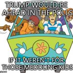 Scooby Doo Meme | TRUMP WOULD BE AHEAD IN THE POLLS IF IT WEREN'T FOR THOSE MEDDLING KIDS | image tagged in memes,scooby doo | made w/ Imgflip meme maker