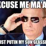 Putin on sunglasses  | EXCUSE ME MA'AM I'M JUST PUTIN MY SUN GLASSES ON | image tagged in putin on sunglasses | made w/ Imgflip meme maker
