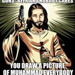 Ghetto Jesus Meme | YOU CAN DRAW JESUS WITH GUNS , BEER AND NOBODY CARES YOU DRAW A PICTURE OF MUHAMMAD EVERYBODY LOSES THERE MINDS | image tagged in memes,ghetto jesus | made w/ Imgflip meme maker