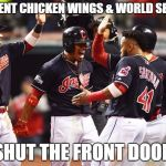 Cleveland Indians Going to World Series | 20 CENT CHICKEN WINGS & WORLD SERIES SHUT THE FRONT DOOR | image tagged in cleveland indians going to world series | made w/ Imgflip meme maker