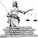Lady Justice | IT IS THE SACRED DUTY OF A MAGISTRATE TO ACQUIT THE INNOCENT AS WELL AS TO PUNISH THE GUILTY. UPON THE IMPARTIALITY, FAIRNESS, AND INTEGRITY | image tagged in lady justice | made w/ Imgflip meme maker