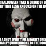 Let's play a Halloween game... | FOR HALLOWEEN TAKE A DRINK OF BEER EVERY TIME ELSA KNOCKS ON THE DOOR TAKE A SHOT EVERY TIME A BARELY DRESSED HARLEY QUINN KNOCKS ON THE DOO | image tagged in i want to play a game,saw,harley quinn,frozen elsa,bacon,halloween | made w/ Imgflip meme maker