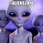 Saw the user 'Aliens' posting this, decided to make one. Heck, I have nothing better to do! | #ALIENS2K16 | image tagged in aliens | made w/ Imgflip meme maker