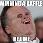 Small Face Romney Meme | WINNING A RAFFLE BE LIKE | image tagged in memes,small face romney | made w/ Imgflip meme maker