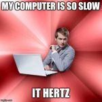 Overly Suave IT Guy Meme | MY COMPUTER IS SO SLOW IT HERTZ | image tagged in memes,overly suave it guy | made w/ Imgflip meme maker