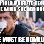 Lazy College Senior Meme | I TOLD A GIRL TO TEXT ME WHEN SHE GOT HOME SHE MUST BE HOMELESS | image tagged in memes,lazy college senior | made w/ Imgflip meme maker