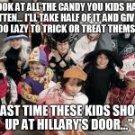 "trick or treat | ""LOOK AT ALL THE CANDY YOU KIDS HAVE GOTTEN... I'LL TAKE HALF OF IT AND GIVE TO KIDS TOO LAZY TO TRICK OR TREAT THEMSELVES.."" ""LAST TIME THE 