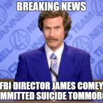 Anchorman | BREAKING NEWS FBI DIRECTOR JAMES COMEY COMMITTED SUICIDE TOMMOROW | image tagged in anchorman | made w/ Imgflip meme maker