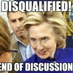DISQUALIFIED! | DISQUALIFIED! END OF DISCUSSION! | image tagged in alien hillary,hillary clinton,hillary emails,hillary | made w/ Imgflip meme maker