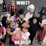 trick or treat | WHAT? NO OILS? | image tagged in trick or treat | made w/ Imgflip meme maker