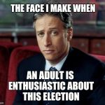 Jon Stewart Skeptical Meme | THE FACE I MAKE WHEN AN ADULT IS ENTHUSIASTIC ABOUT THIS ELECTION | image tagged in memes,jon stewart skeptical | made w/ Imgflip meme maker