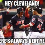 Cleveland Indians Going to World Series | HEY CLEVELAND! THERE'S ALWAYS NEXT YEAR! | image tagged in cleveland indians going to world series | made w/ Imgflip meme maker