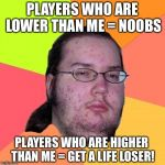 Butthurt Dweller Meme | PLAYERS WHO ARE LOWER THAN ME = NOOBS PLAYERS WHO ARE HIGHER THAN ME = GET A LIFE LOSER! | image tagged in memes,butthurt dweller | made w/ Imgflip meme maker