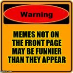 Sign of the Times | MEMES NOT ON THE FRONT PAGE MAY BE FUNNIER THAN THEY APPEAR | image tagged in memes,warning sign | made w/ Imgflip meme maker