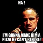Godfather Marlon Brando | HA ! I'M GONNA MAKE HIM A PIZZA HE CAN'T REFUSE ! | image tagged in godfather marlon brando | made w/ Imgflip meme maker