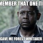 Forest Whitaker | REMEMBER THAT ONE TIME YOU GAVE ME FOREST WHITAKER EYE? | image tagged in forest whitaker | made w/ Imgflip meme maker