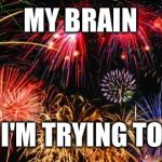 Colorful Fireworks | MY BRAIN WHEN I'M TRYING TO SLEEP | image tagged in colorful fireworks | made w/ Imgflip meme maker