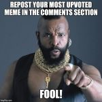 Mr. T | REPOST YOUR MOST UPVOTED MEME IN THE COMMENTS SECTION FOOL! | image tagged in mr t | made w/ Imgflip meme maker