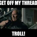 Get Off My Lawn | GET OFF MY THREAD, TROLL! | image tagged in get off my lawn | made w/ Imgflip meme maker