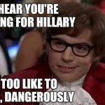 Austin Powers | I HEAR YOU'RE VOTING FOR HILLARY I TOO LIKE TO LIVE, DANGEROUSLY | image tagged in austin powers | made w/ Imgflip meme maker