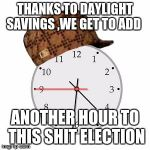 Scumbag Daylight Savings Time Meme | THANKS TO DAYLIGHT SAVINGS ,WE GET TO ADD ANOTHER HOUR TO THIS SHIT ELECTION | image tagged in memes,scumbag daylight savings time | made w/ Imgflip meme maker
