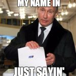 Just try it | YOU COULD WRITE MY NAME IN JUST SAYIN' | image tagged in putin elects you,putin,election,election 2016 | made w/ Imgflip meme maker
