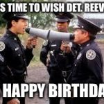 police academy | IT'S TIME TO WISH DET. REEVES A HAPPY BIRTHDAY | image tagged in police academy | made w/ Imgflip meme maker