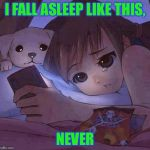 sad anime | I FALL ASLEEP LIKE THIS, NEVER | image tagged in sad anime | made w/ Imgflip meme maker