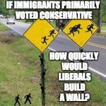 Immigrants Crossing | IF IMMIGRANTS PRIMARILY VOTED CONSERVATIVE HOW QUICKLY WOULD LIBERALS BUILD A WALL? | image tagged in immigrants crossing | made w/ Imgflip meme maker