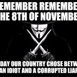 V For Vendetta Meme | REMEMBER REMEMBER THE 8TH OF NOVEMBER THE DAY OUR COUNTRY CHOSE BETWEEN AN IDIOT AND A CORRUPTED LIAR | image tagged in memes,v for vendetta | made w/ Imgflip meme maker