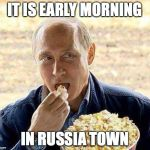 Putin popcorn | IT IS EARLY MORNING IN RUSSIA TOWN | image tagged in putin popcorn | made w/ Imgflip meme maker