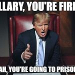 Donald Trump You're Fired | HILLARY, YOU'RE FIRED! OH YEAH, YOU'RE GOING TO PRISON TOO! | image tagged in donald trump you're fired | made w/ Imgflip meme maker