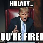Donald Trump You're Fired | HILLARY... YOU'RE FIRED! | image tagged in donald trump you're fired | made w/ Imgflip meme maker