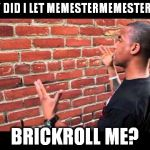 USERNAME in your meme weekend! Friday - Sun Nov 11-12-13.  | WHY DID I LET MEMESTERMEMESTERSON BRICKROLL ME? | image tagged in brick wall guy,memes | made w/ Imgflip meme maker