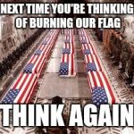 american flag | NEXT TIME YOU'RE THINKING OF BURNING OUR FLAG THINK AGAIN | image tagged in american flag | made w/ Imgflip meme maker