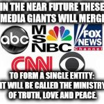 Media Lies | IN THE NEAR FUTURE THESE MEDIA GIANTS WILL MERGE TO FORM A SINGLE ENTITY: IT WILL BE CALLED THE MINISTRY OF TRUTH, LOVE AND PEACE. | image tagged in media lies | made w/ Imgflip meme maker