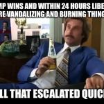 Well That Escalated Quickly Meme | TRUMP WINS AND WITHIN 24 HOURS LIBERALS ARE VANDALIZING AND BURNING THINGS WELL THAT ESCALATED QUICKLY | image tagged in memes,well that escalated quickly | made w/ Imgflip meme maker