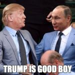 Putin trump | TRUMP IS GOOD BOY | image tagged in putin trump | made w/ Imgflip meme maker