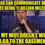 Skeptical Swardson Meme | THE VOYGER CAN COMMUNICATE WITH NASA DESPITE BEING 11 BILLION MILES AWAY YET MY WIFI DOESN'T WORK IF I GO TO THE BASEMENT? | image tagged in memes,skeptical swardson,nasa,wifi,skeptical,funny | made w/ Imgflip meme maker