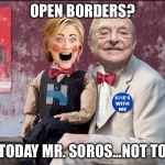 Pure evil | OPEN BORDERS? NOT TODAY MR. SOROS...NOT TODAY! | image tagged in hillary soros,george soros,open borders,hillary | made w/ Imgflip meme maker