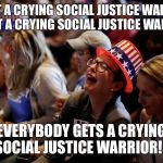 Crying Hillary Supporters | YOU GET A CRYING SOCIAL JUSTICE WARRIOR!!! YOU GET A CRYING SOCIAL JUSTICE WARRIOR!!! EVERYBODY GETS A CRYING SOCIAL JUSTICE WARRIOR!!! | image tagged in crying hillary supporters | made w/ Imgflip meme maker