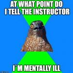 Hawkward Meme | AT WHAT POINT DO I TELL THE INSTRUCTOR I`M MENTALLY ILL | image tagged in memes,hawkward | made w/ Imgflip meme maker
