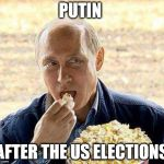 Putin popcorn | PUTIN AFTER THE US ELECTIONS | image tagged in putin popcorn | made w/ Imgflip meme maker