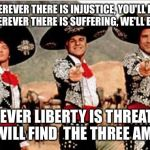 Three amigos  | WHEREVER THERE IS INJUSTICE, YOU'LL FIND US. WHEREVER THERE IS SUFFERING, WE'LL BE THERE WHEREVER LIBERTY IS THREATENED, YOU WILL FIND THE  | image tagged in three amigos | made w/ Imgflip meme maker