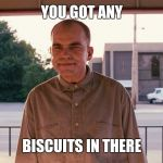Sling blade | YOU GOT ANY BISCUITS IN THERE | image tagged in sling blade | made w/ Imgflip meme maker