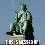 Statue of Liberty | THIS IS MESSED UP! | image tagged in statue of liberty | made w/ Imgflip meme maker