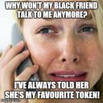 Woman crying on cell | WHY WON'T MY BLACK FRIEND TALK TO ME ANYMORE? I'VE ALWAYS TOLD HER SHE'S MY FAVOURITE TOKEN! | image tagged in woman crying on cell | made w/ Imgflip meme maker